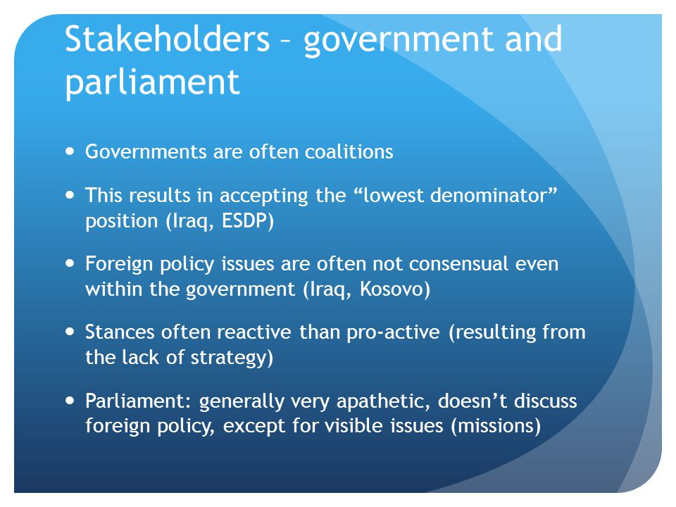 "Stakeholders – government and parliament Governments are often coalitions This results in accepting the ""lowest denominator"" position (Iraq, ESDP) For"