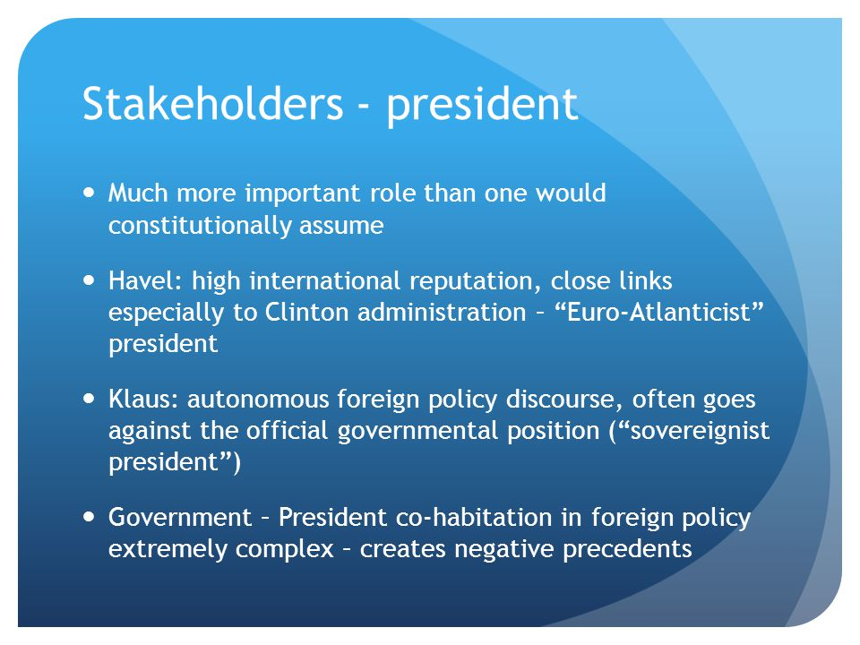 Stakeholders - president Much more important role than one would constitutionally assume Havel: high international reputation, close links especially