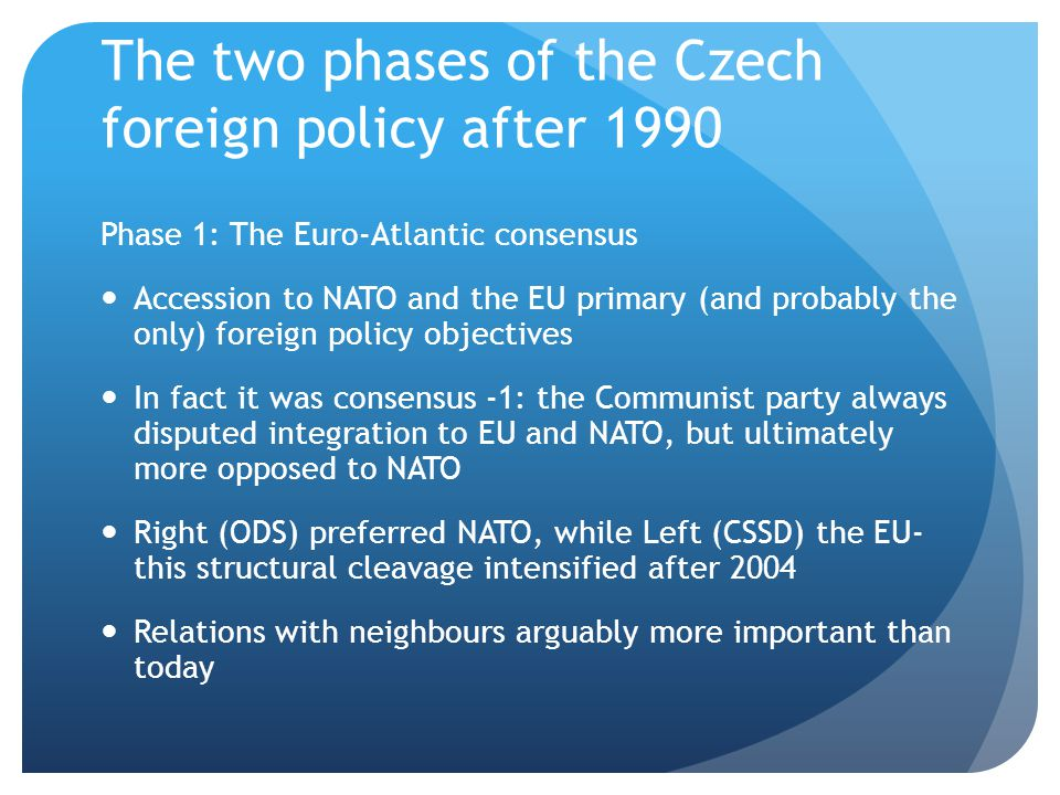 The two phases of the Czech foreign policy after 1990 Phase 1: The Euro-Atlantic consensus Accession to NATO and the EU primary (and probably the only) foreign policy objectives In fact it was consensus -1: the Communist party always disputed integration to EU and NATO, but ultimately more opposed to NATO Right (ODS) preferred NATO, while Left (CSSD) the EU- this structural cleavage intensified after 2004 Relations with neighbours arguably more important than today