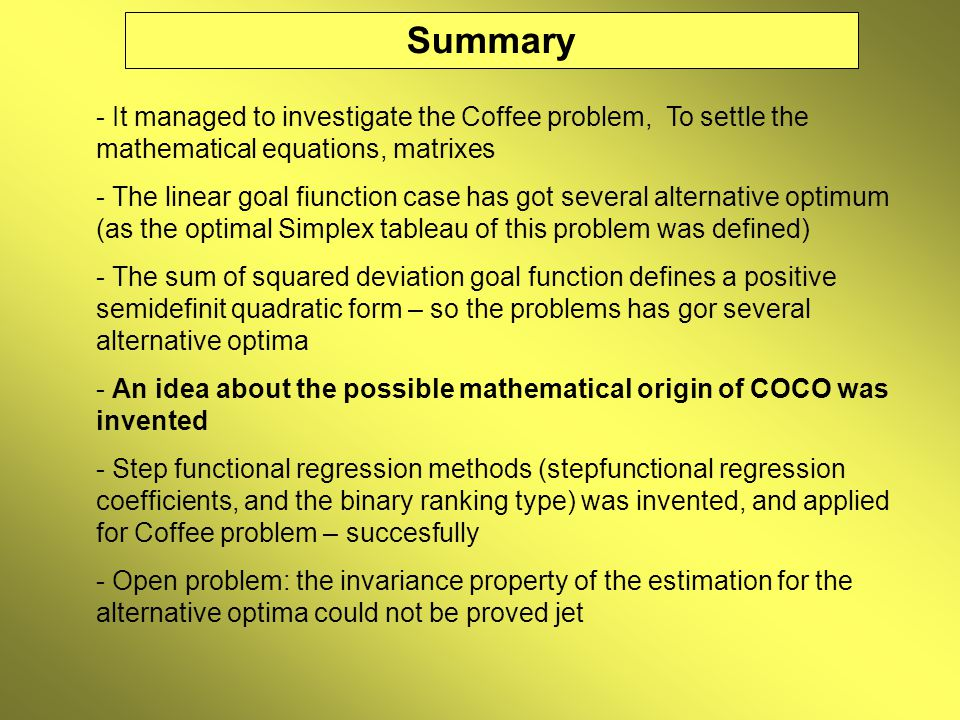 Summary - It managed to investigate the Coffee problem, To settle the mathematical equations, matrixes - The linear goal fiunction case has got several alternative optimum (as the optimal Simplex tableau of this problem was defined) - The sum of squared deviation goal function defines a positive semidefinit quadratic form – so the problems has gor several alternative optima - An idea about the possible mathematical origin of COCO was invented - Step functional regression methods (stepfunctional regression coefficients, and the binary ranking type) was invented, and applied for Coffee problem – succesfully - Open problem: the invariance property of the estimation for the alternative optima could not be proved jet