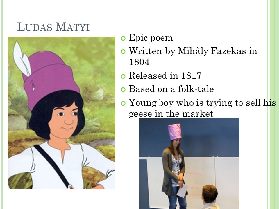 L UDAS M ATYI Epic poem Written by Mihàly Fazekas in 1804 Released in 1817 Based on a folk-tale Young boy who is trying to sell his geese in the market
