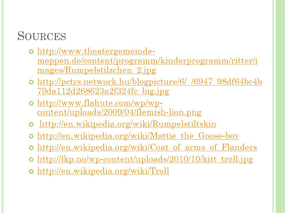 S OURCES http://www.theatergemeinde- meppen.de/content/programm/kinderprogramm/ritter/i mages/Rumpelstilzchen_2.jpg http://pctrs.network.hu/blogpicture/6/_/6947_98df64bc4b 79da112d268623a2f324fc_big.jpg http://www.flahute.com/wp/wp- content/uploads/2009/04/flemish-lion.png http://en.wikipedia.org/wiki/Rumpelstiltskin http://en.wikipedia.org/wiki/Mattie_the_Goose-boy http://en.wikipedia.org/wiki/Coat_of_arms_of_Flanders http://lkp.no/wp-content/uploads/2010/10/kitt_troll.jpg http://en.wikipedia.org/wiki/Troll