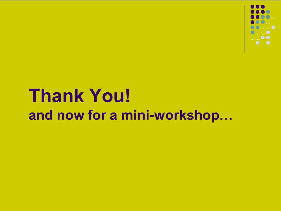 Thank You! and now for a mini-workshop…
