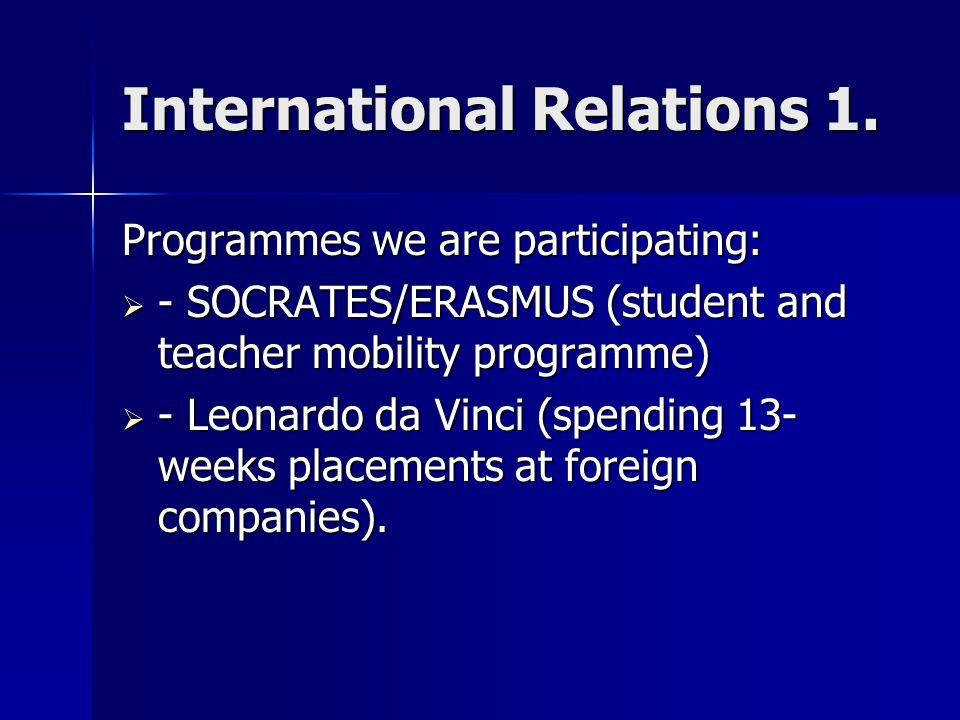 International Relations 1. Programmes we are participating:  - SOCRATES/ERASMUS (student and teacher mobility programme)  - Leonardo da Vinci (spend