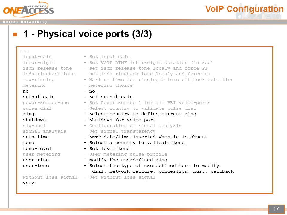 U n i t e d N e t w o r k i n g 17 1 - Physical voice ports (3/3)... input-gain - Set input gain inter-digit - Set VOIP DTMF inter-digit duration (in