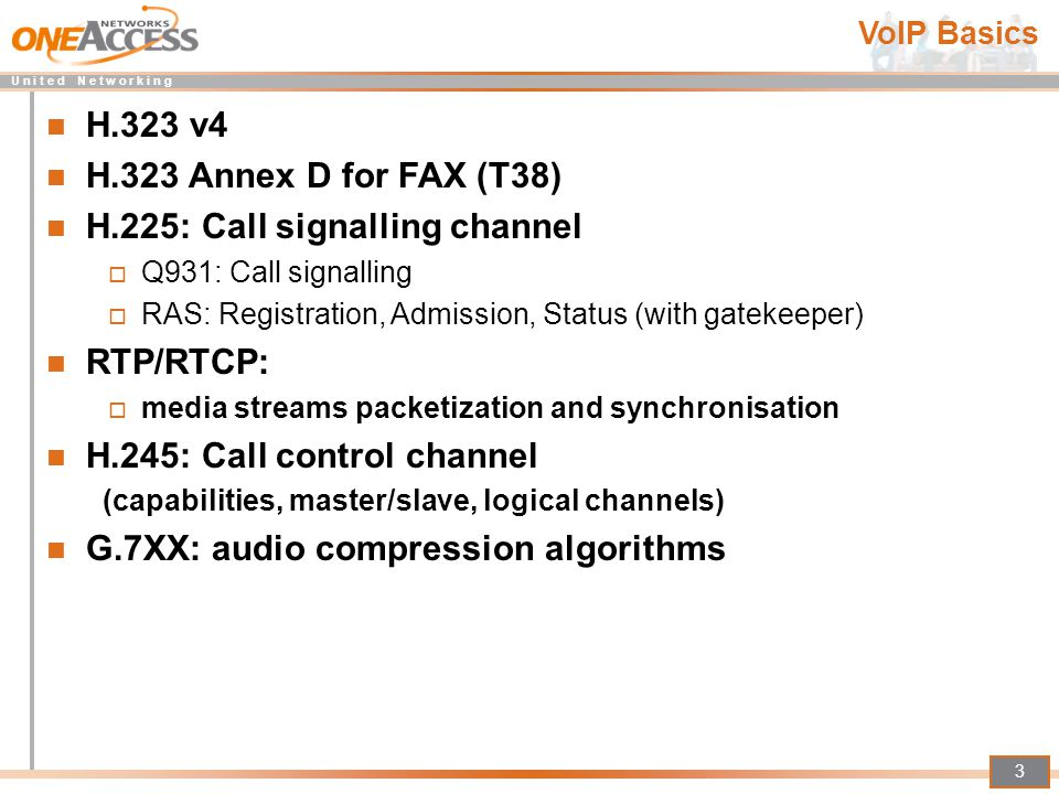 U n i t e d N e t w o r k i n g 3 VoIP Basics H.323 v4 H.323 Annex D for FAX (T38) H.225: Call signalling channel  Q931: Call signalling  RAS: Regis