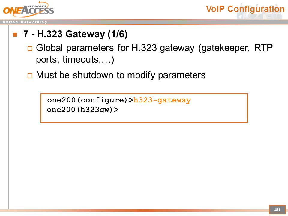 U n i t e d N e t w o r k i n g 40 7 - H.323 Gateway (1/6)  Global parameters for H.323 gateway (gatekeeper, RTP ports, timeouts,…)  Must be shutdow