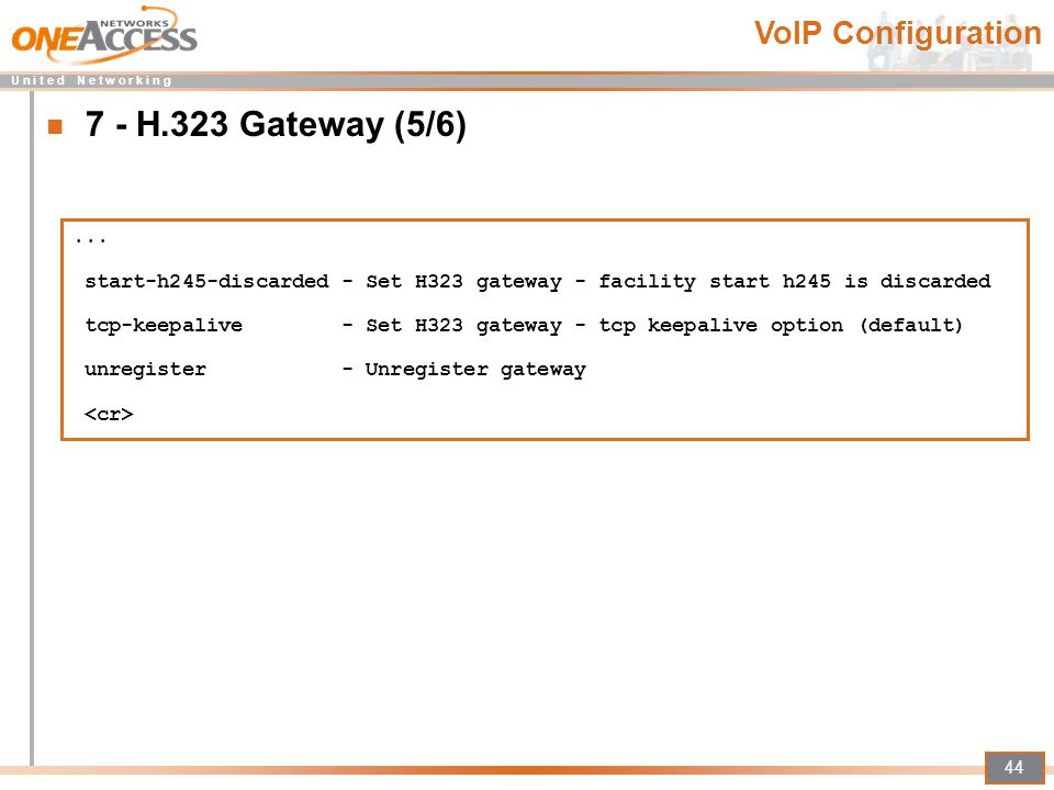 U n i t e d N e t w o r k i n g 44 7 - H.323 Gateway (5/6)... start-h245-discarded - Set H323 gateway - facility start h245 is discarded tcp-keepalive