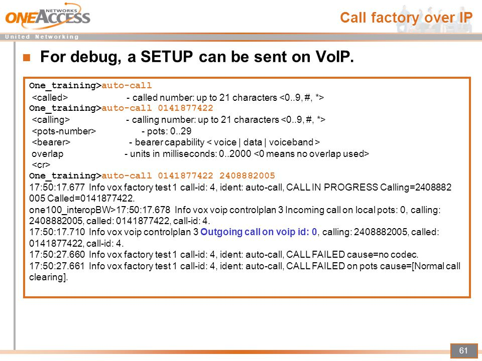 U n i t e d N e t w o r k i n g 61 Call factory over IP For debug, a SETUP can be sent on VoIP. One_training>auto-call - called number: up to 21 chara
