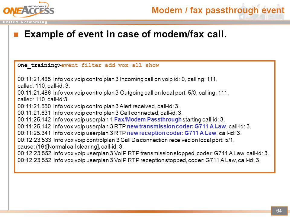 U n i t e d N e t w o r k i n g 64 Modem / fax passthrough event Example of event in case of modem/fax call. One_training>event filter add vox all sho