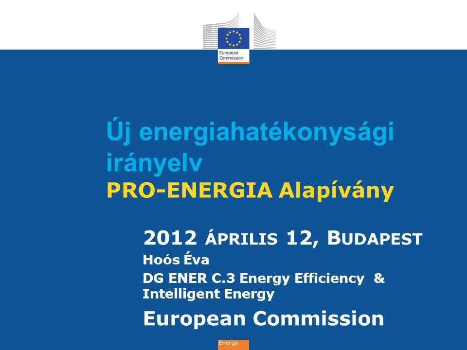 Energy Új energiahatékonysági irányelv PRO-ENERGIA Alapívány 2012 ÁPRILIS 12, B UDAPEST Hoós Éva DG ENER C.3 Energy Efficiency & Intelligent Energy European Commission