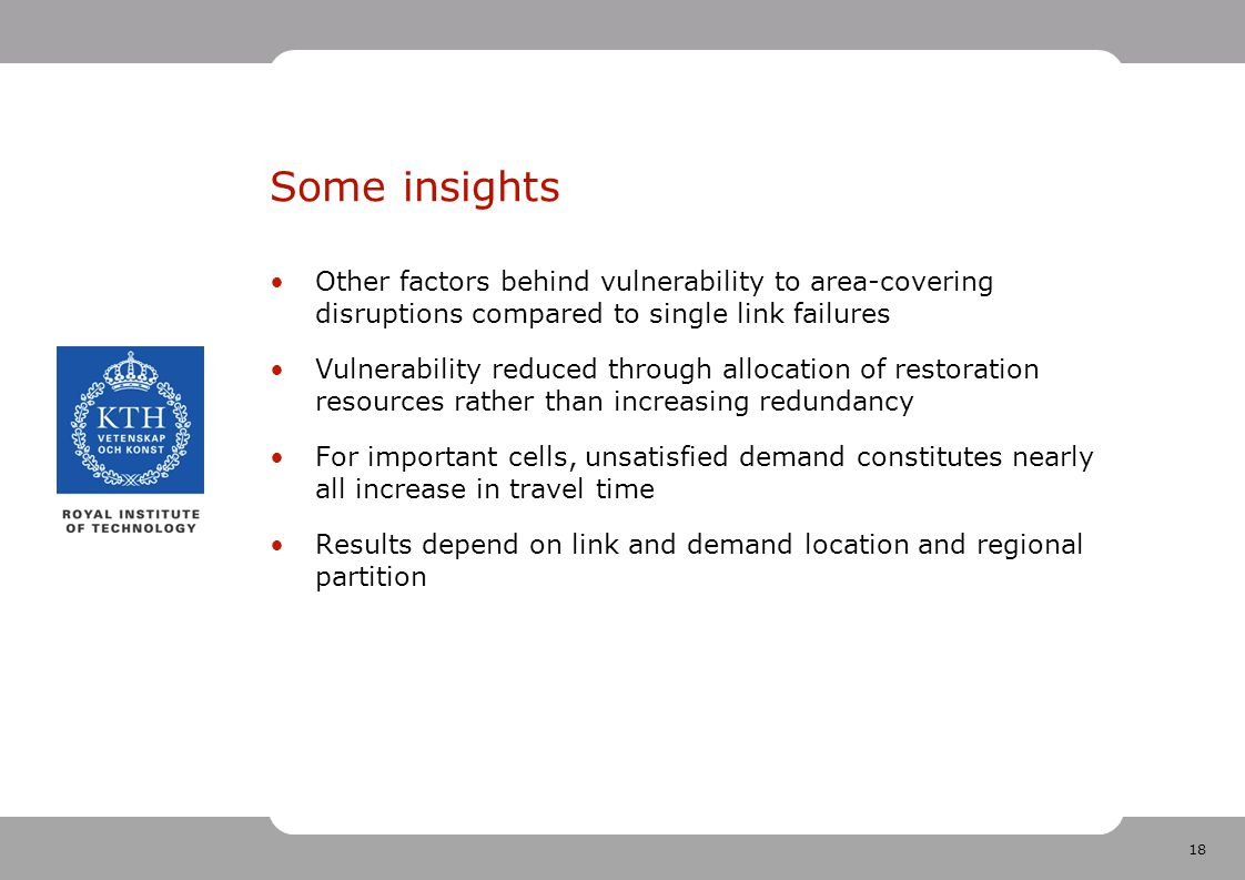 18 Some insights Other factors behind vulnerability to area-covering disruptions compared to single link failures Vulnerability reduced through allocation of restoration resources rather than increasing redundancy For important cells, unsatisfied demand constitutes nearly all increase in travel time Results depend on link and demand location and regional partition