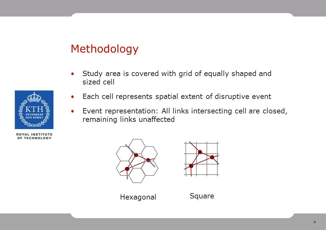 4 Methodology Study area is covered with grid of equally shaped and sized cell Each cell represents spatial extent of disruptive event Event representation: All links intersecting cell are closed, remaining links unaffected Hexagonal Square