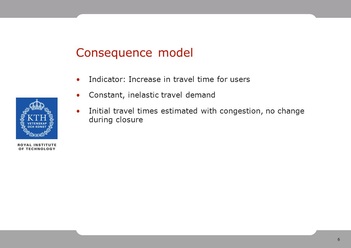6 Consequence model Indicator: Increase in travel time for users Constant, inelastic travel demand Initial travel times estimated with congestion, no change during closure