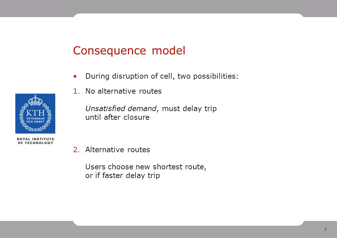 7 Consequence model During disruption of cell, two possibilities: 1.No alternative routes Unsatisfied demand, must delay trip until after closure 2.Alternative routes Users choose new shortest route, or if faster delay trip