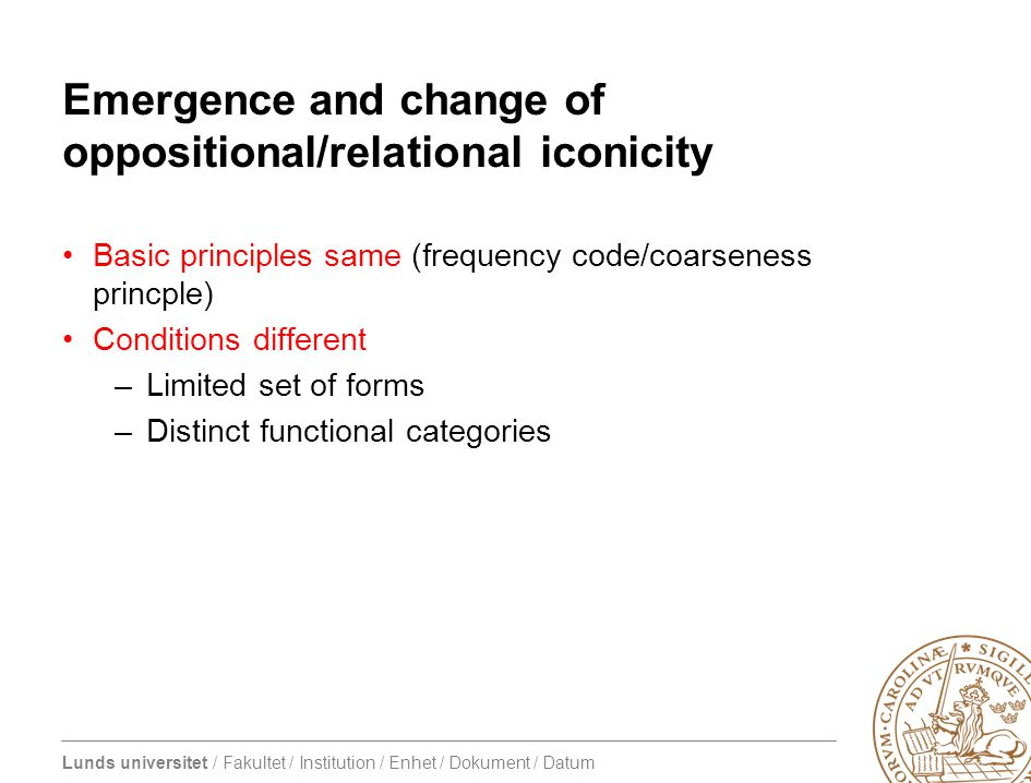 Lunds universitet / Fakultet / Institution / Enhet / Dokument / Datum Emergence and change of oppositional/relational iconicity Basic principles same (frequency code/coarseness princple) Conditions different –Limited set of forms –Distinct functional categories