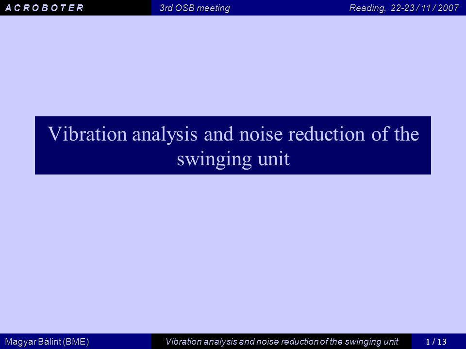 1 / 13 Vibration analysis and noise reduction of the swinging unit Magyar Bálint (BME) A C R O B O T E R 3rd OSB meeting Reading, / 11 / 2007 Vibration analysis and noise reduction of the swinging unit