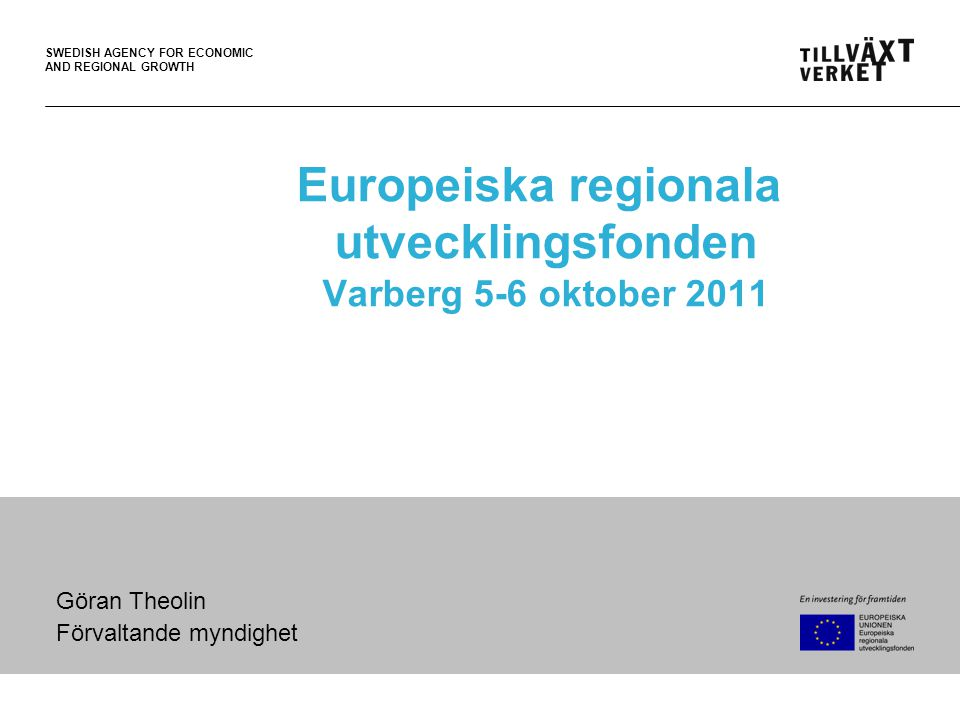 SWEDISH AGENCY FOR ECONOMIC AND REGIONAL GROWTH Europeiska regionala utvecklingsfonden Varberg 5-6 oktober 2011 Göran Theolin Förvaltande myndighet