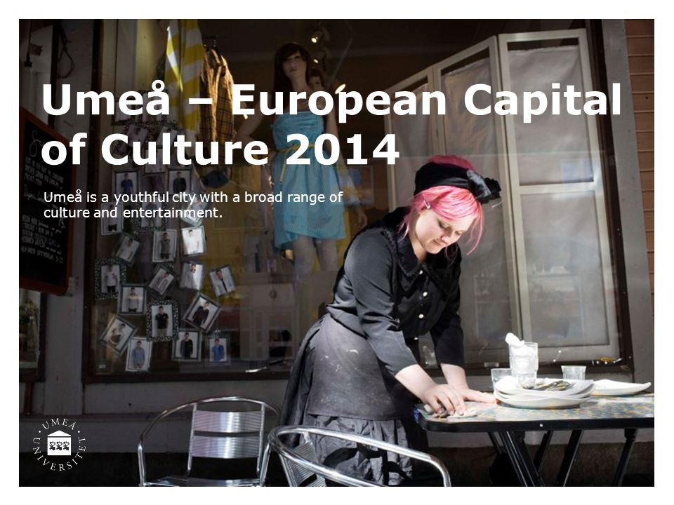 Umeå – European Capital of Culture 2014 Umeå is a youthful city with a broad range of culture and entertainment.