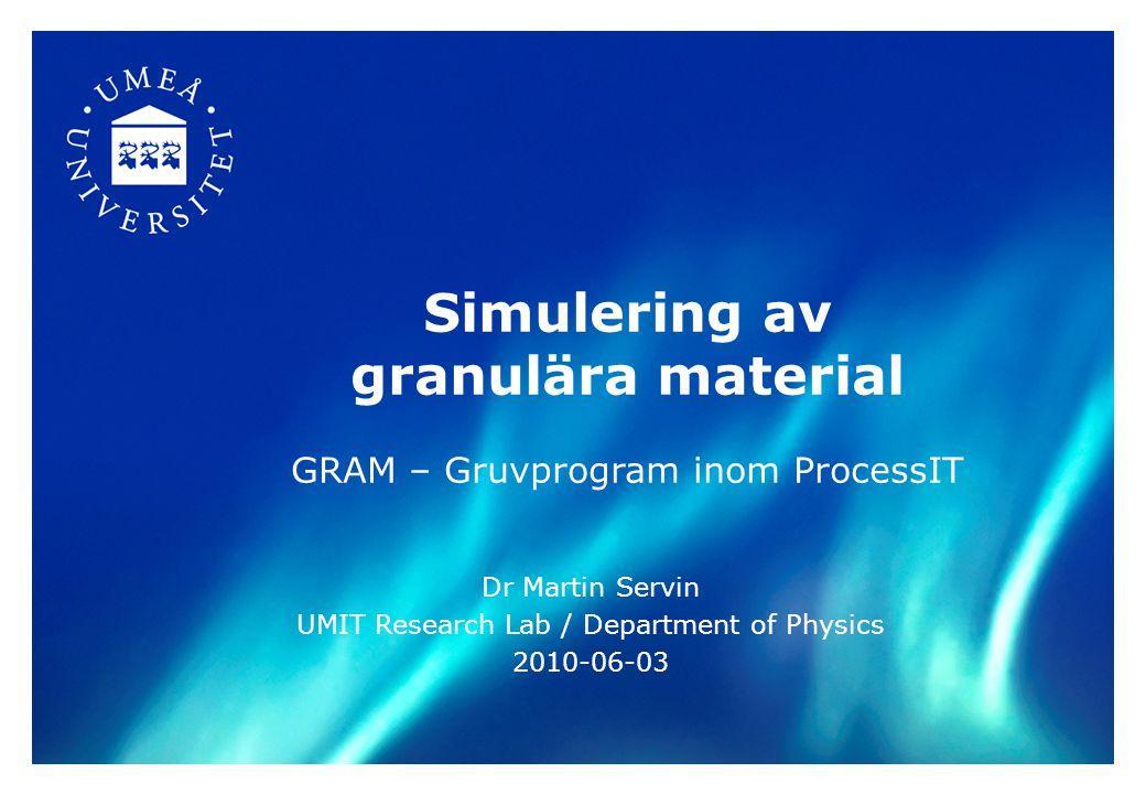 Simulering av granulära material GRAM – Gruvprogram inom ProcessIT Dr Martin Servin UMIT Research Lab / Department of Physics 2010-06-03