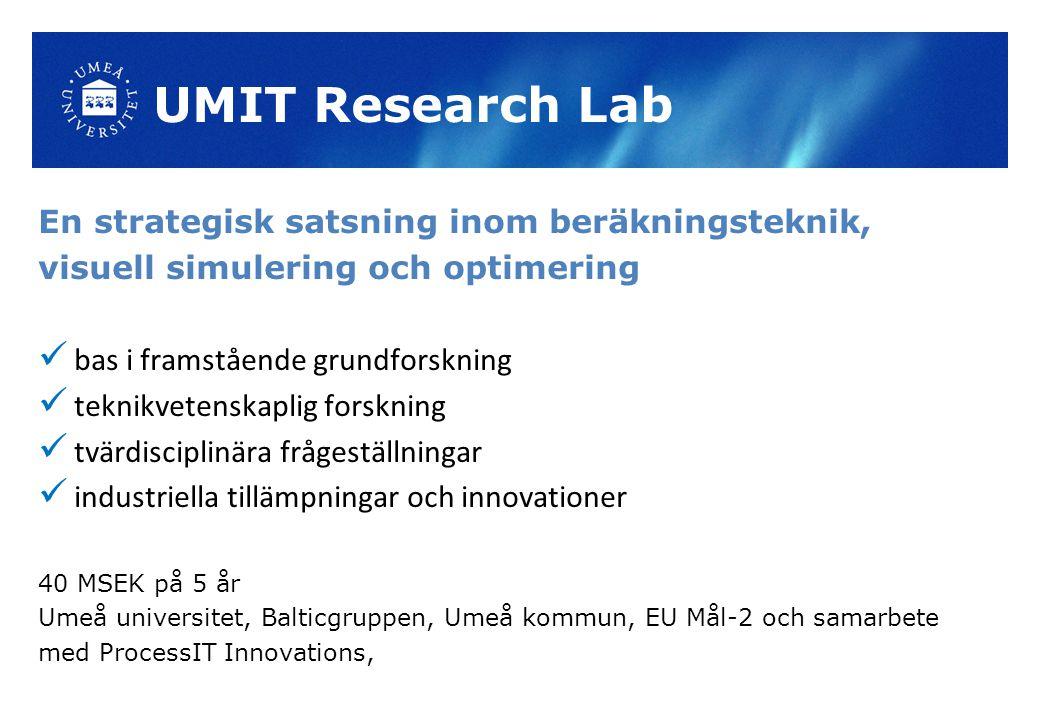 UMIT Research Lab En strategisk satsning inom beräkningsteknik, visuell simulering och optimering bas i framstående grundforskning teknikvetenskaplig forskning tvärdisciplinära frågeställningar industriella tillämpningar och innovationer 40 MSEK på 5 år Umeå universitet, Balticgruppen, Umeå kommun, EU Mål-2 och samarbete med ProcessIT Innovations,
