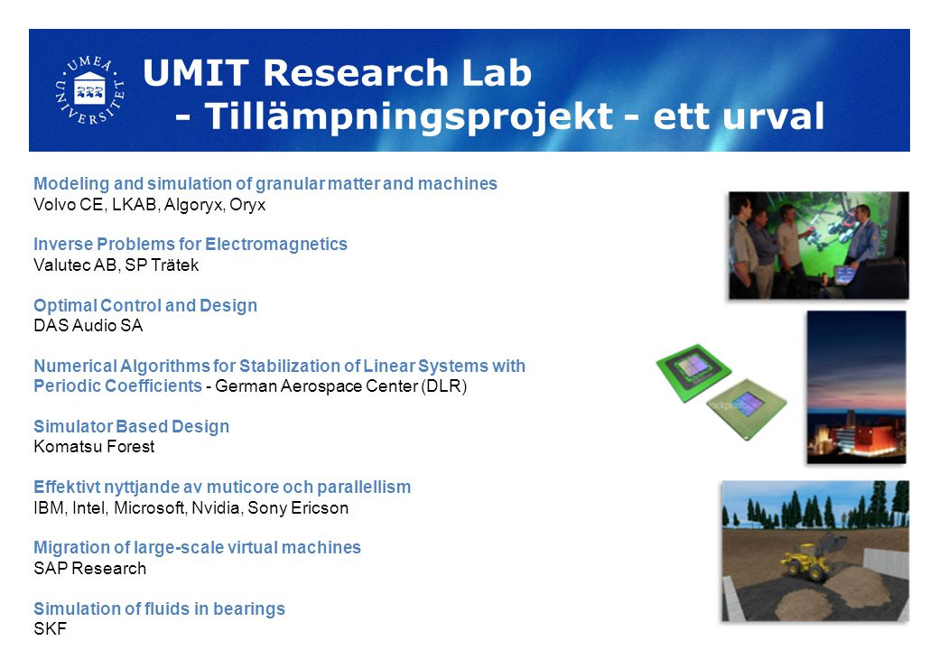 UMIT Research Lab - Tillämpningsprojekt - ett urval Modeling and simulation of granular matter and machines Volvo CE, LKAB, Algoryx, Oryx Inverse Problems for Electromagnetics Valutec AB, SP Trätek Optimal Control and Design DAS Audio SA Numerical Algorithms for Stabilization of Linear Systems with Periodic Coefficients - German Aerospace Center (DLR) Simulator Based Design Komatsu Forest Effektivt nyttjande av muticore och parallellism IBM, Intel, Microsoft, Nvidia, Sony Ericson Migration of large-scale virtual machines SAP Research Simulation of fluids in bearings SKF