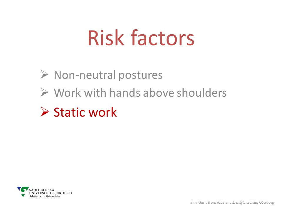 Risk factors  Non-neutral postures  Work with hands above shoulders  Static work Ewa Gustafsson Arbets- och miljömedicin, Göteborg