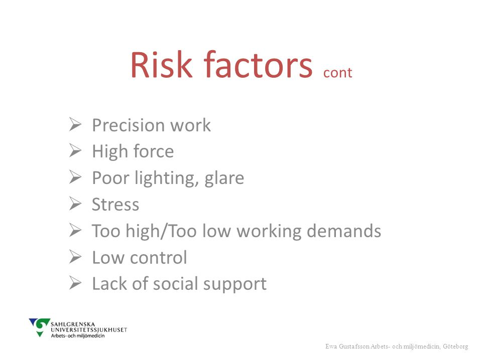 Risk factors cont  Precision work  High force  Poor lighting, glare  Stress  Too high/Too low working demands  Low control  Lack of social support Ewa Gustafsson Arbets- och miljömedicin, Göteborg