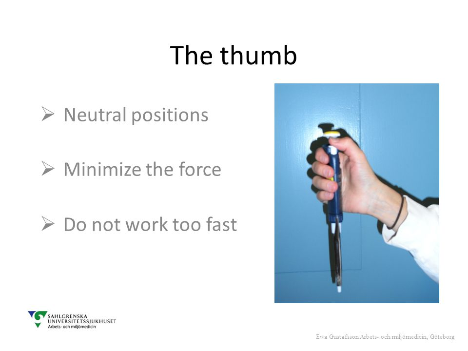 The thumb  Neutral positions  Minimize the force  Do not work too fast Ewa Gustafsson Arbets- och miljömedicin, Göteborg