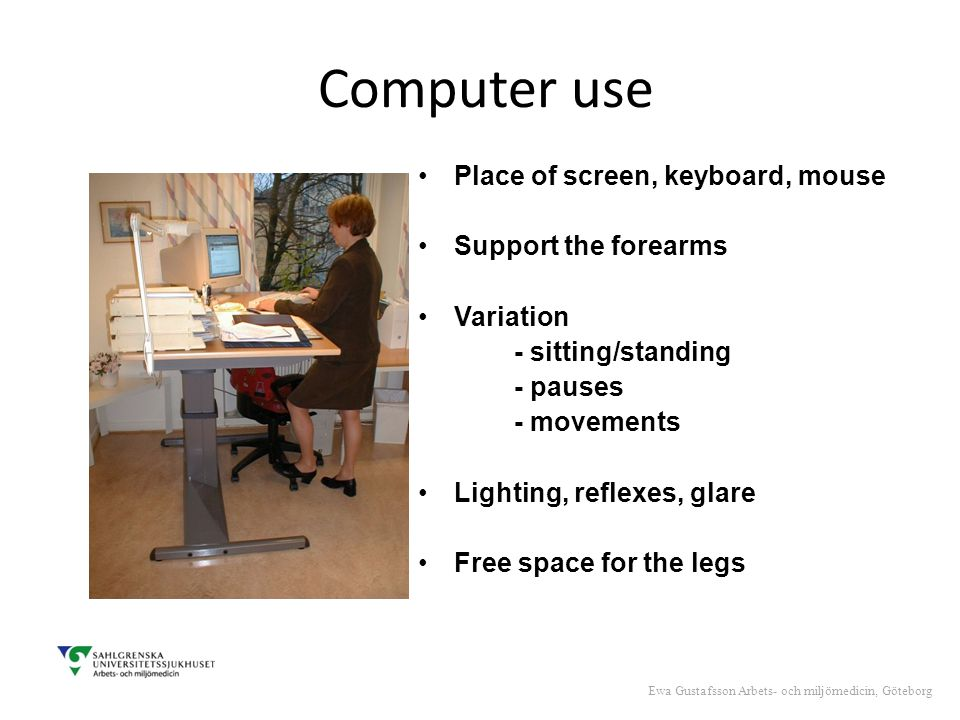 Computer use Place of screen, keyboard, mouse Support the forearms Variation - sitting/standing - pauses - movements Lighting, reflexes, glare Free space for the legs Ewa Gustafsson Arbets- och miljömedicin, Göteborg