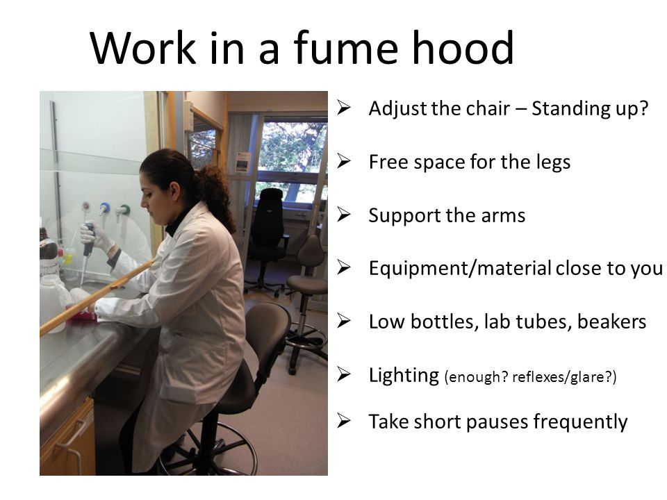 Work in a fume hood  Adjust the chair – Standing up.