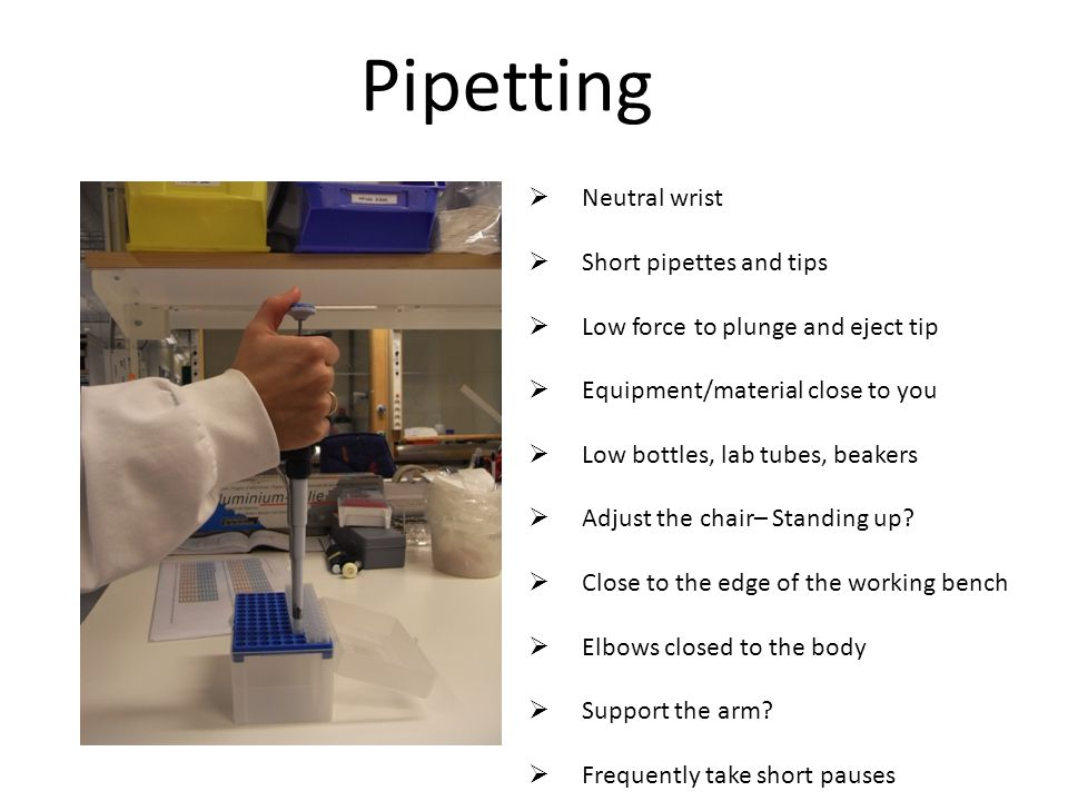 Pipetting  Neutral wrist  Short pipettes and tips  Low force to plunge and eject tip  Equipment/material close to you  Low bottles, lab tubes, beakers  Adjust the chair– Standing up.