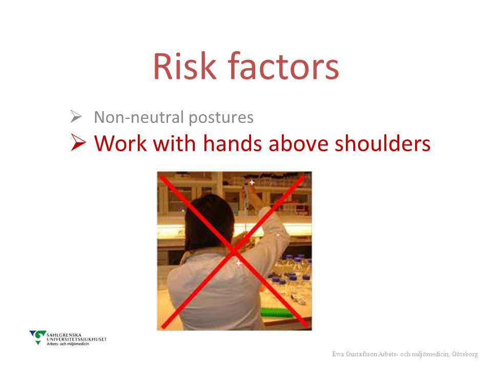 Risk factors  Non-neutral postures  Work with hands above shoulders Ewa Gustafsson Arbets- och miljömedicin, Göteborg