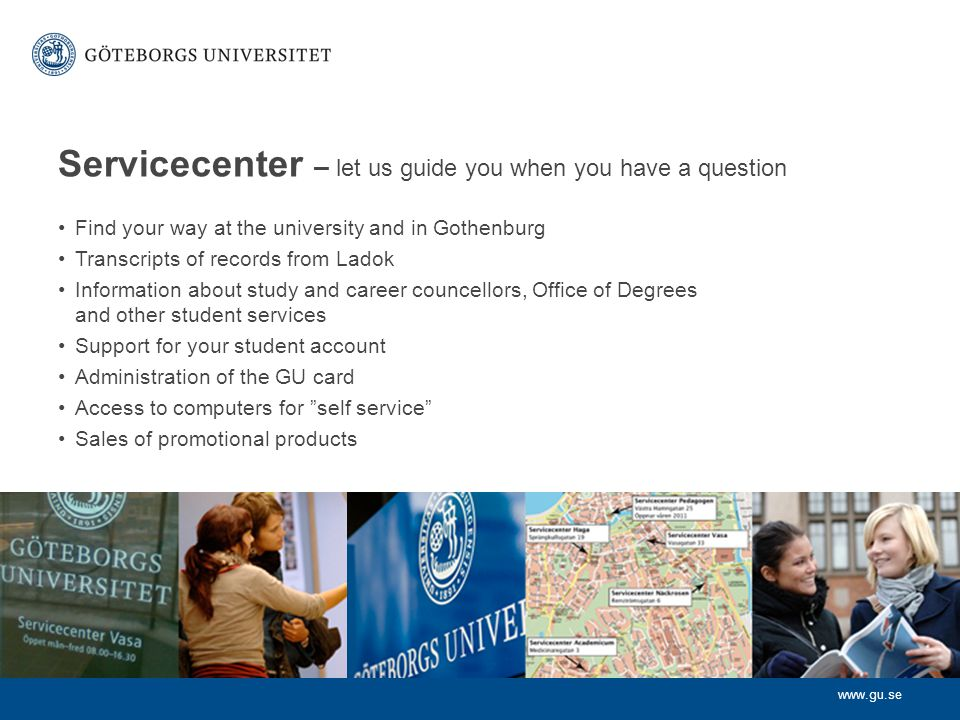 Servicecenter – let us guide you when you have a question Find your way at the university and in Gothenburg Transcripts of records from Ladok Information about study and career councellors, Office of Degrees and other student services Support for your student account Administration of the GU card Access to computers for self service Sales of promotional products