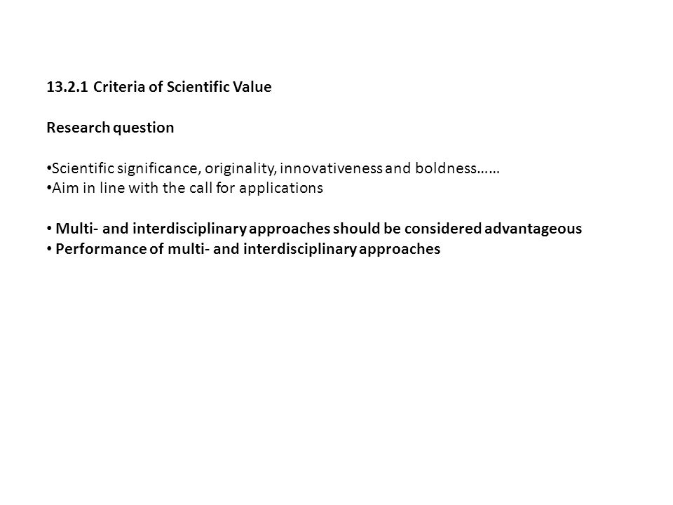 13.2.1 Criteria of Scientific Value Research question Scientific significance, originality, innovativeness and boldness…… Aim in line with the call for applications Multi- and interdisciplinary approaches should be considered advantageous Performance of multi- and interdisciplinary approaches