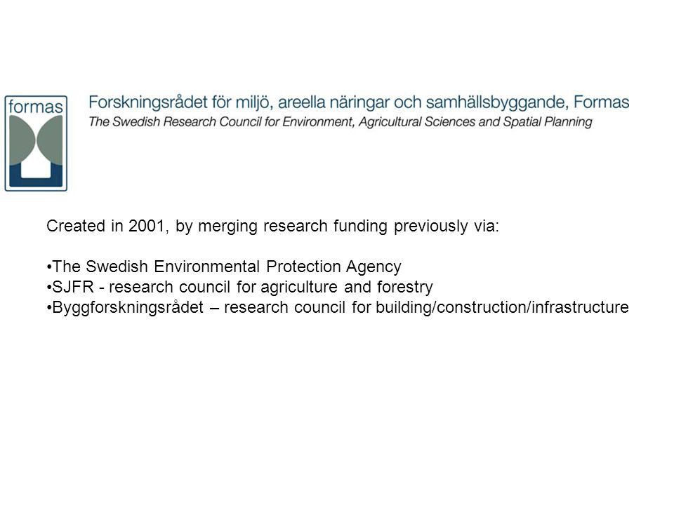 Created in 2001, by merging research funding previously via: The Swedish Environmental Protection Agency SJFR - research council for agriculture and forestry Byggforskningsrådet – research council for building/construction/infrastructure