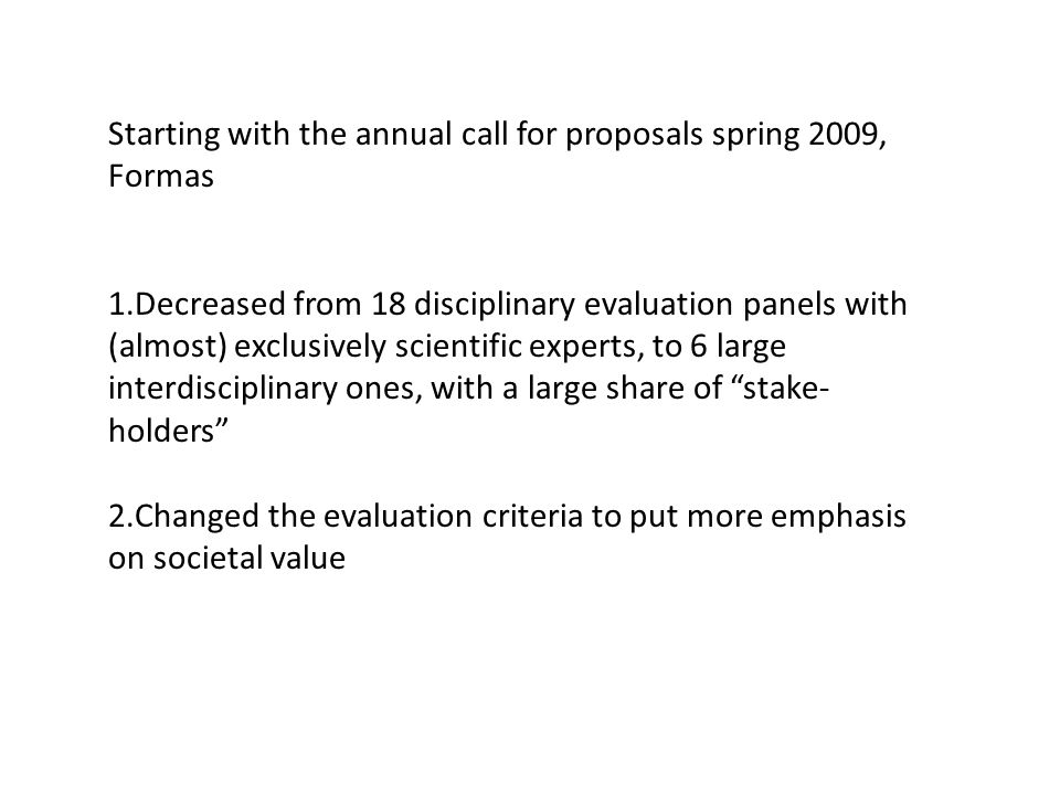 Starting with the annual call for proposals spring 2009, Formas 1.Decreased from 18 disciplinary evaluation panels with (almost) exclusively scientific experts, to 6 large interdisciplinary ones, with a large share of stake- holders 2.Changed the evaluation criteria to put more emphasis on societal value