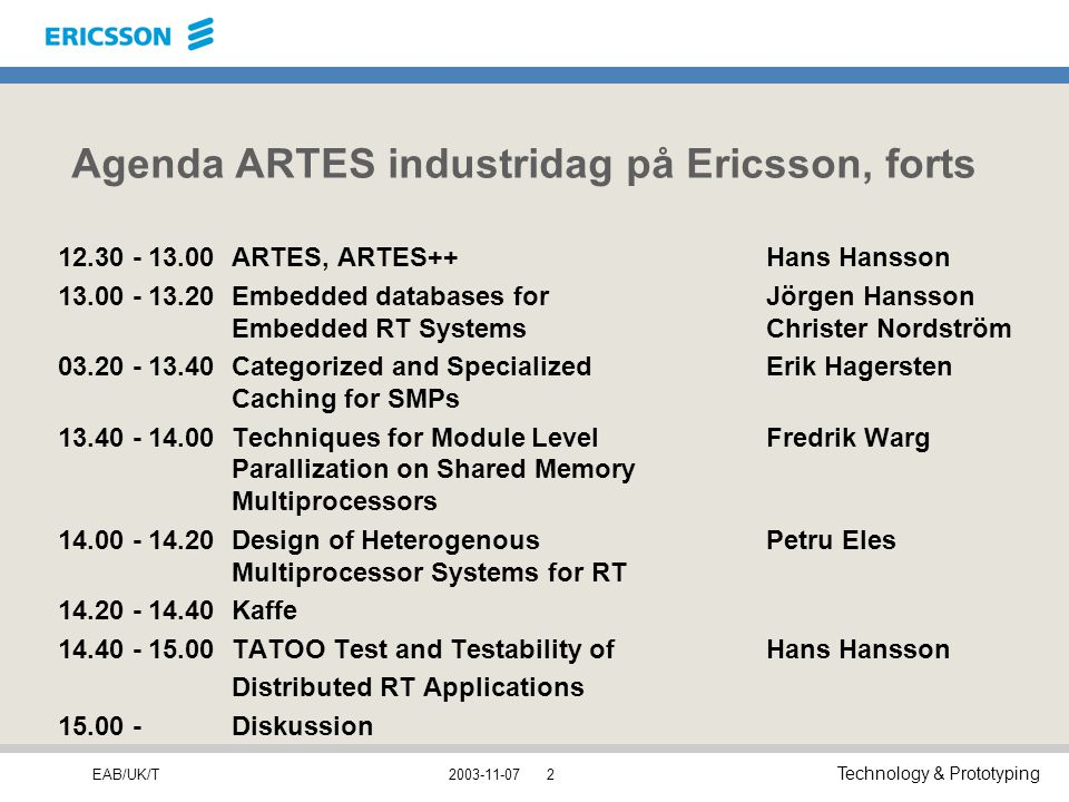 EAB/UK/T Technology & Prototyping 2003-11-072 Agenda ARTES industridag på Ericsson, forts 12.30 - 13.00ARTES, ARTES++Hans Hansson 13.00 - 13.20Embedded databases forJörgen Hansson Embedded RT SystemsChrister Nordström 03.20 - 13.40Categorized and Specialized Erik Hagersten Caching for SMPs 13.40 - 14.00Techniques for Module Level Fredrik Warg Parallization on Shared Memory Multiprocessors 14.00 - 14.20Design of Heterogenous Petru Eles Multiprocessor Systems for RT 14.20 - 14.40Kaffe 14.40 - 15.00TATOO Test and Testability of Hans Hansson Distributed RT Applications 15.00 -Diskussion