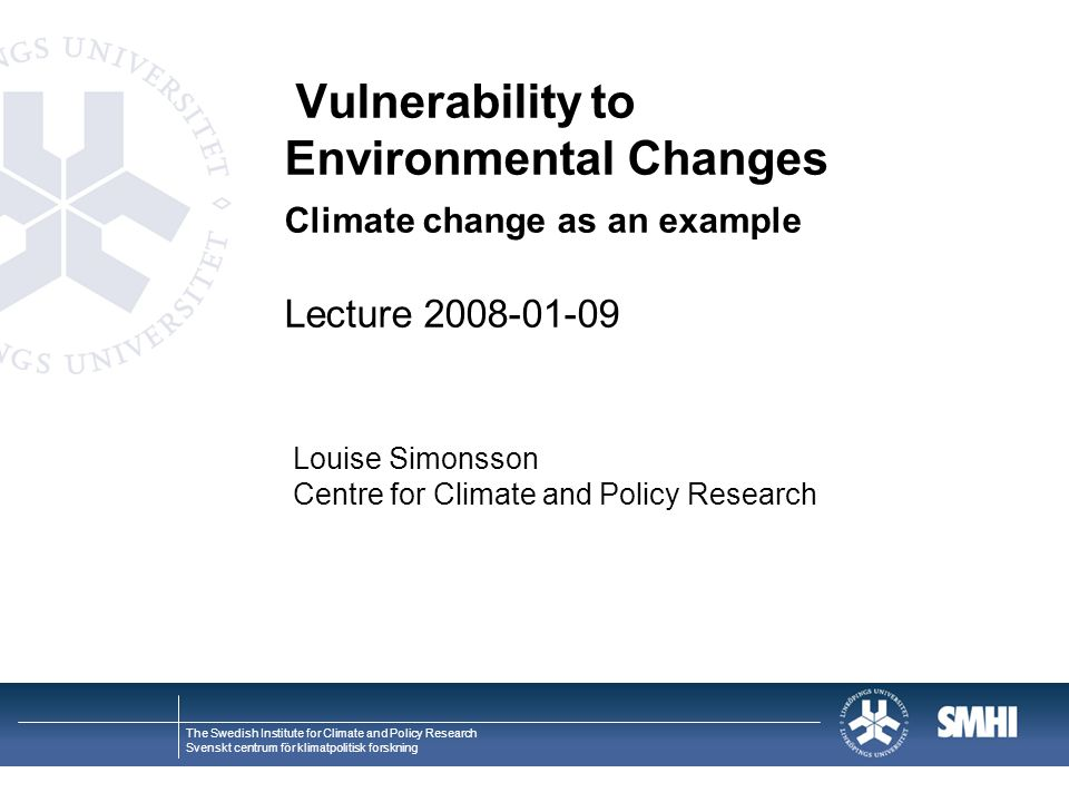 The Swedish Institute for Climate and Policy Research Svenskt centrum för klimatpolitisk forskning Vulnerability to Environmental Changes Climate change as an example Lecture 2008-01-09 Louise Simonsson Centre for Climate and Policy Research