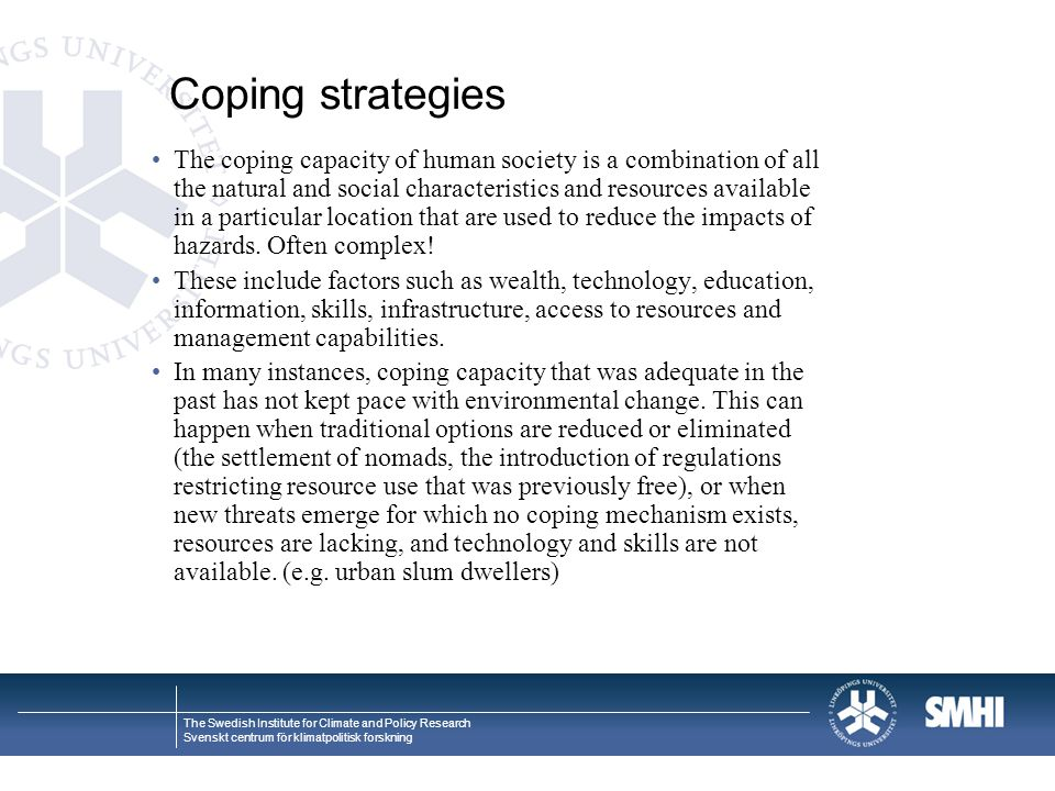 The Swedish Institute for Climate and Policy Research Svenskt centrum för klimatpolitisk forskning Coping strategies The coping capacity of human society is a combination of all the natural and social characteristics and resources available in a particular location that are used to reduce the impacts of hazards.