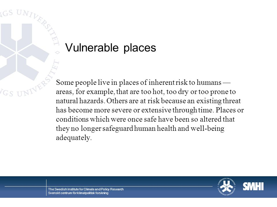 The Swedish Institute for Climate and Policy Research Svenskt centrum för klimatpolitisk forskning Vulnerable places Some people live in places of inherent risk to humans — areas, for example, that are too hot, too dry or too prone to natural hazards.