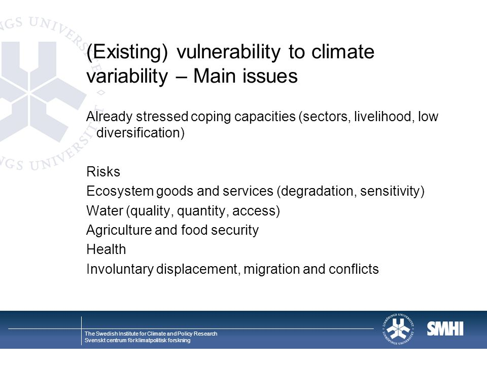 The Swedish Institute for Climate and Policy Research Svenskt centrum för klimatpolitisk forskning (Existing) vulnerability to climate variability – Main issues Already stressed coping capacities (sectors, livelihood, low diversification) Risks Ecosystem goods and services (degradation, sensitivity) Water (quality, quantity, access) Agriculture and food security Health Involuntary displacement, migration and conflicts