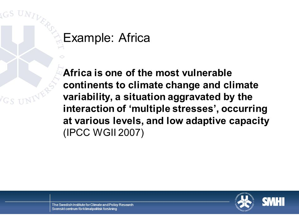 The Swedish Institute for Climate and Policy Research Svenskt centrum för klimatpolitisk forskning Example: Africa Africa is one of the most vulnerable continents to climate change and climate variability, a situation aggravated by the interaction of 'multiple stresses', occurring at various levels, and low adaptive capacity (IPCC WGII 2007)