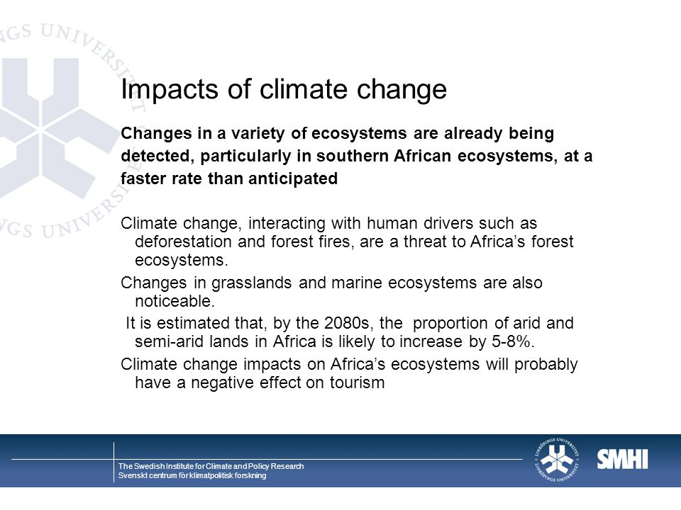 The Swedish Institute for Climate and Policy Research Svenskt centrum för klimatpolitisk forskning Impacts of climate change Changes in a variety of ecosystems are already being detected, particularly in southern African ecosystems, at a faster rate than anticipated Climate change, interacting with human drivers such as deforestation and forest fires, are a threat to Africa's forest ecosystems.