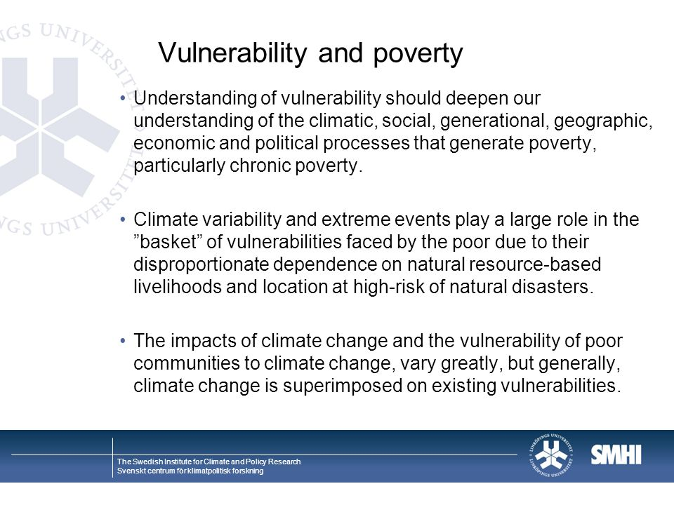 The Swedish Institute for Climate and Policy Research Svenskt centrum för klimatpolitisk forskning Vulnerability and poverty Understanding of vulnerability should deepen our understanding of the climatic, social, generational, geographic, economic and political processes that generate poverty, particularly chronic poverty.
