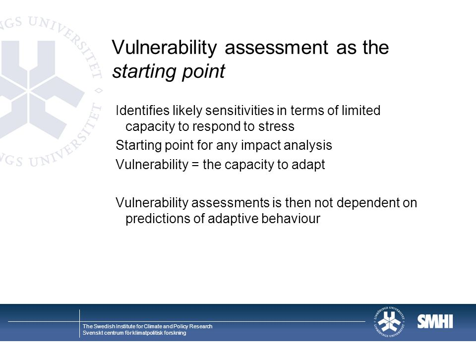 The Swedish Institute for Climate and Policy Research Svenskt centrum för klimatpolitisk forskning Vulnerability assessment as the starting point Identifies likely sensitivities in terms of limited capacity to respond to stress Starting point for any impact analysis Vulnerability = the capacity to adapt Vulnerability assessments is then not dependent on predictions of adaptive behaviour