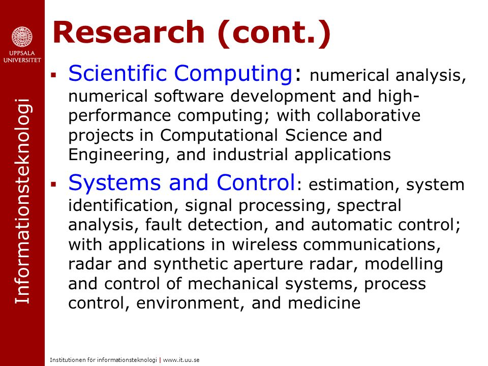 Informationsteknologi Institutionen för informationsteknologi | www.it.uu.se Research (cont.)  Scientific Computing: numerical analysis, numerical software development and high- performance computing; with collaborative projects in Computational Science and Engineering, and industrial applications  Systems and Control : estimation, system identification, signal processing, spectral analysis, fault detection, and automatic control; with applications in wireless communications, radar and synthetic aperture radar, modelling and control of mechanical systems, process control, environment, and medicine