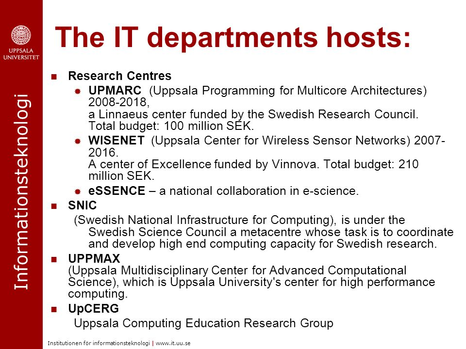 Informationsteknologi Institutionen för informationsteknologi | www.it.uu.se The IT departments hosts: Research Centres  UPMARC (Uppsala Programming for Multicore Architectures) 2008-2018, a Linnaeus center funded by the Swedish Research Council.