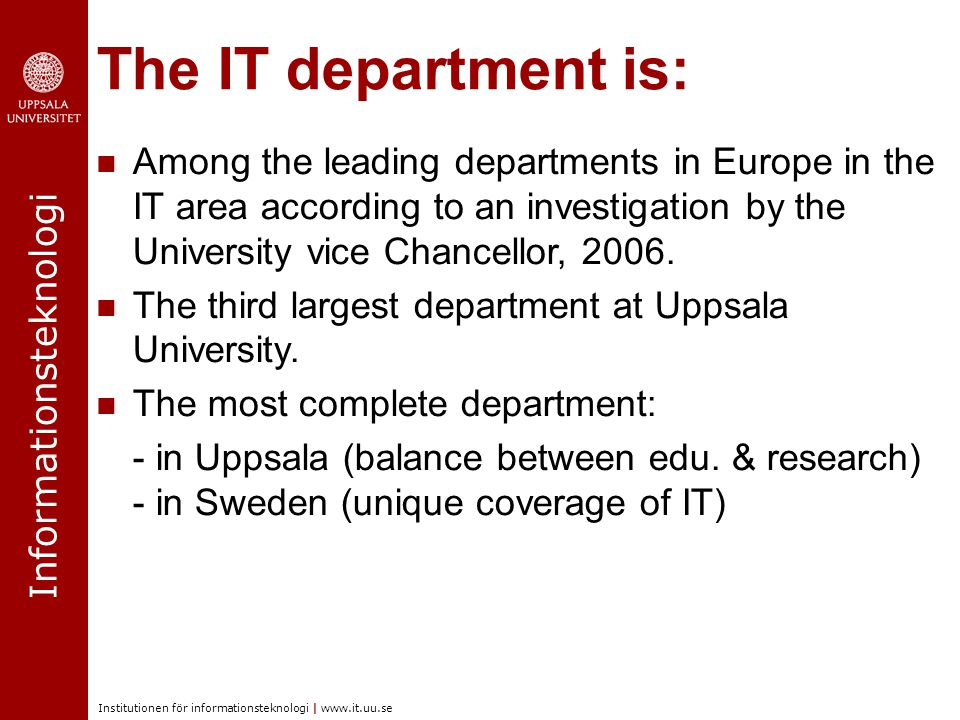 Informationsteknologi Institutionen för informationsteknologi | www.it.uu.se The IT department is: Among the leading departments in Europe in the IT area according to an investigation by the University vice Chancellor, 2006.