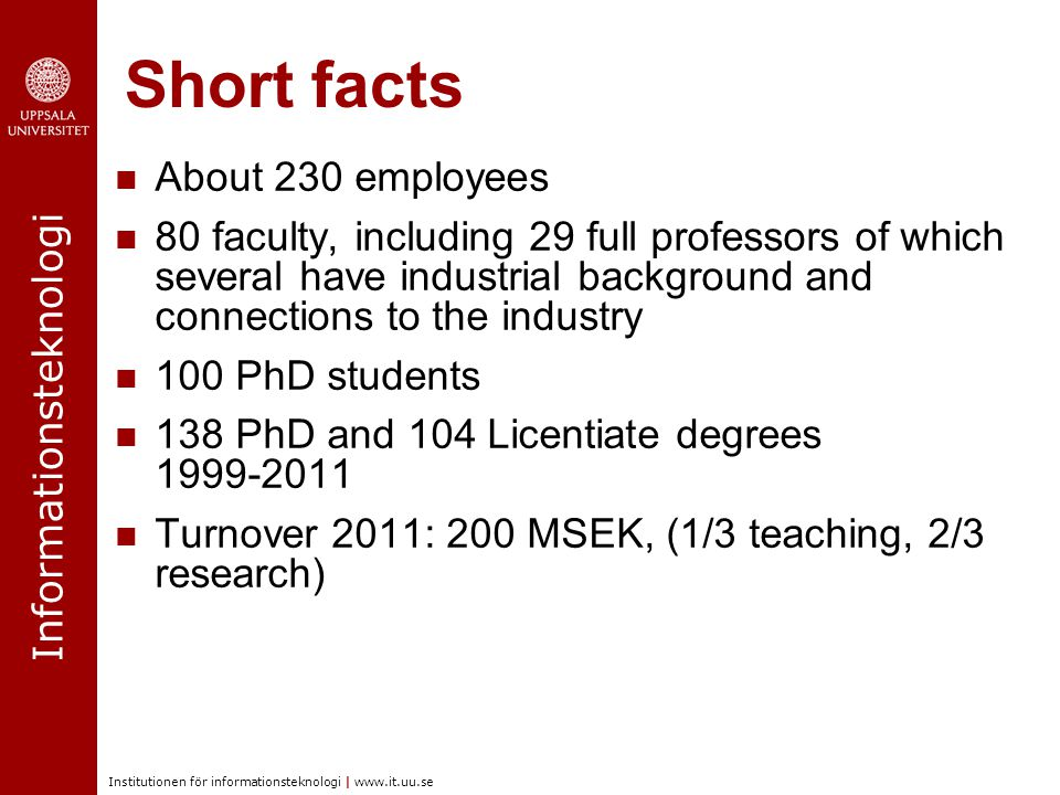 Informationsteknologi Institutionen för informationsteknologi | www.it.uu.se Short facts About 230 employees 80 faculty, including 29 full professors of which several have industrial background and connections to the industry 100 PhD students 138 PhD and 104 Licentiate degrees 1999-2011 Turnover 2011: 200 MSEK, (1/3 teaching, 2/3 research)
